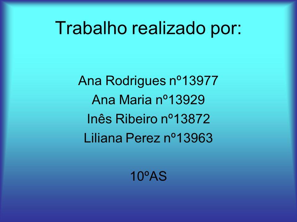 Trabalho realizado por: Ana Rodrigues nº13977 Ana Maria nº13929 Inês Ribeiro nº13872 Liliana Perez nº13963 10ºAS
