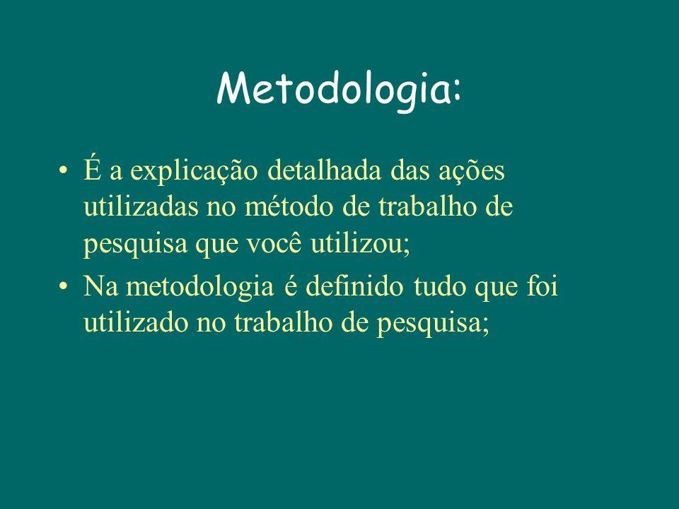 Metodologia: É a explicação detalhada das ações utilizadas no método de trabalho de pesquisa que você utilizou; Na metodologia é definido tudo que foi utilizado no trabalho de pesquisa;