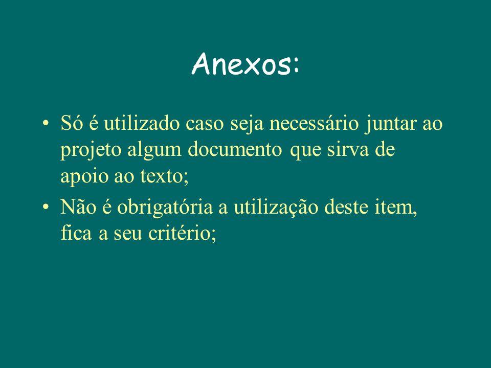 Anexos: Só é utilizado caso seja necessário juntar ao projeto algum documento que sirva de apoio ao texto; Não é obrigatória a utilização deste item, fica a seu critério;