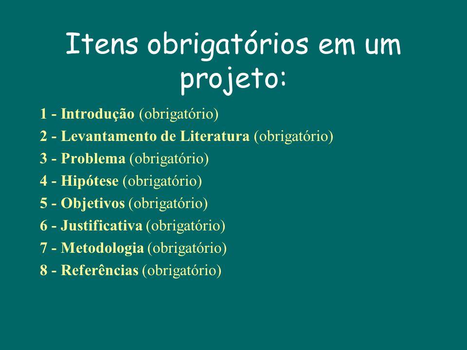 Itens obrigatórios em um projeto: 1 - Introdução (obrigatório) 2 - Levantamento de Literatura (obrigatório) 3 - Problema (obrigatório) 4 - Hipótese (obrigatório) 5 - Objetivos (obrigatório) 6 - Justificativa (obrigatório) 7 - Metodologia (obrigatório) 8 - Referências (obrigatório)