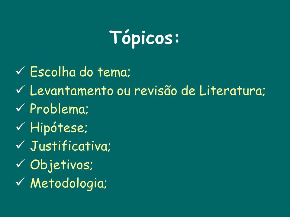 Tópicos: Escolha do tema; Levantamento ou revisão de Literatura; Problema; Hipótese; Justificativa; Objetivos; Metodologia;