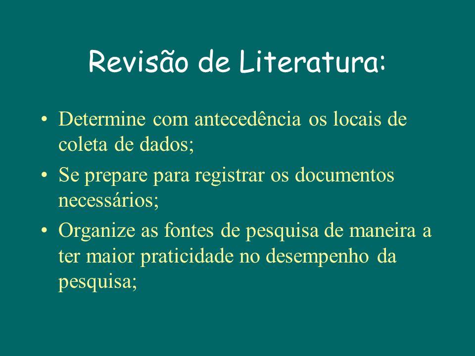 Revisão de Literatura: Determine com antecedência os locais de coleta de dados; Se prepare para registrar os documentos necessários; Organize as fontes de pesquisa de maneira a ter maior praticidade no desempenho da pesquisa;