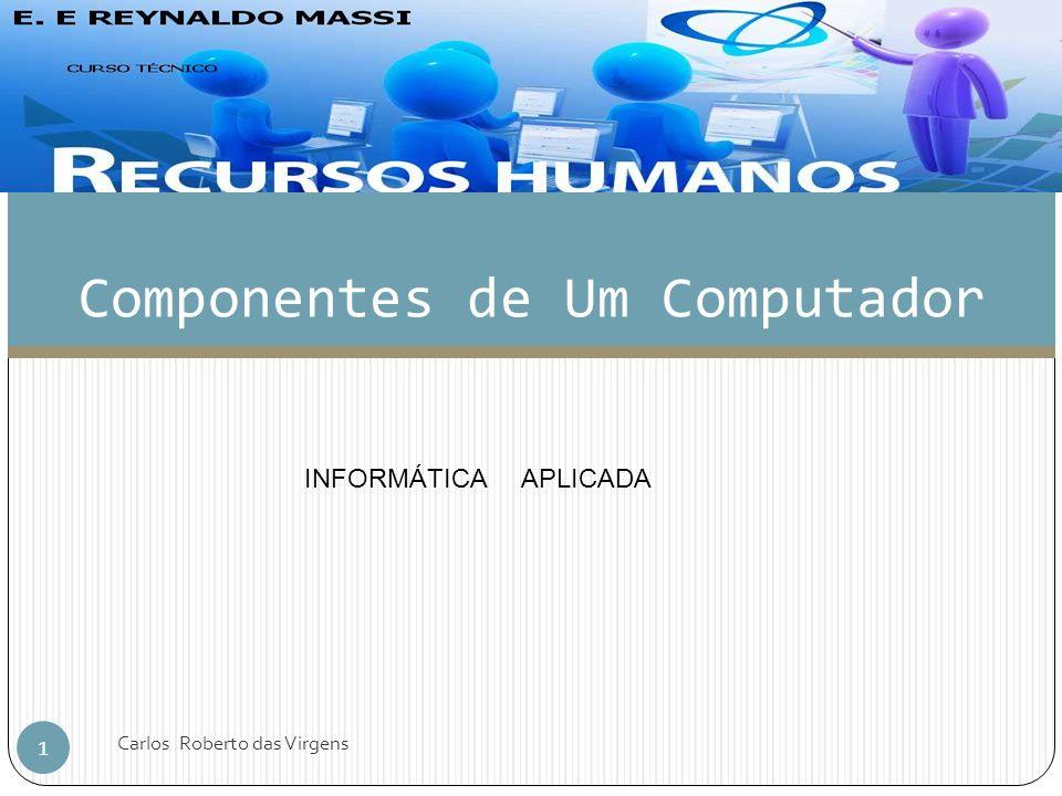 Componentes de Um Computador 1 Carlos Roberto das Virgens INFORMÁTICA APLICADA