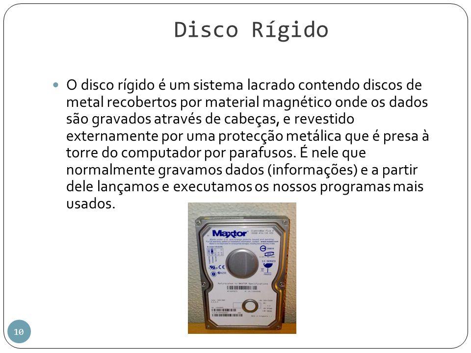 Disco Rígido 10 O disco rígido é um sistema lacrado contendo discos de metal recobertos por material magnético onde os dados são gravados através de c