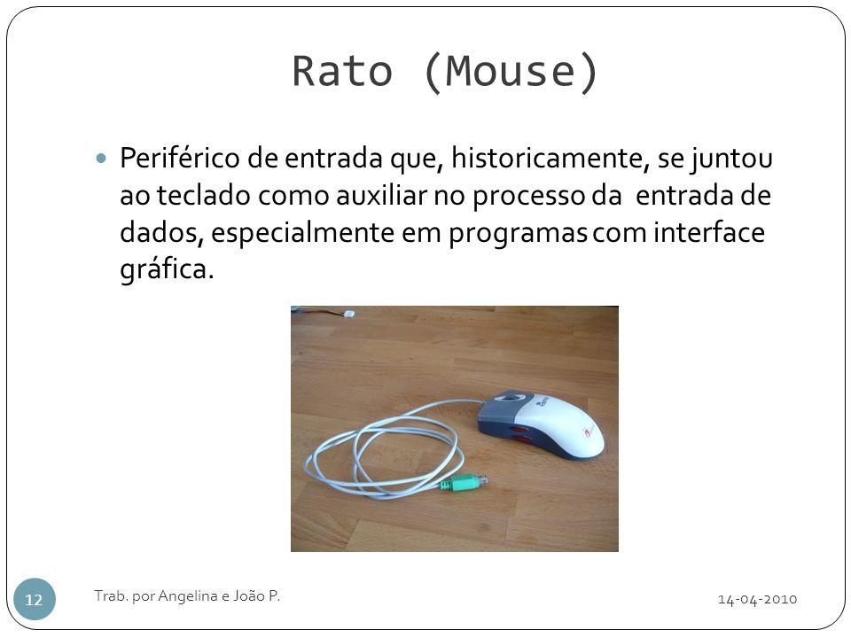 Rato (Mouse) 14-04-2010 Trab. por Angelina e João P. 12 Periférico de entrada que, historicamente, se juntou ao teclado como auxiliar no processo da e