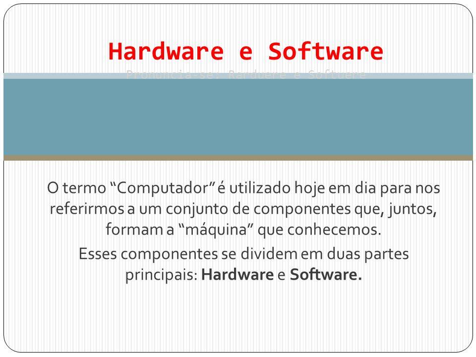 Hardware e Software Pronuncia-se: Rarduere e Softuere O termo Computador é utilizado hoje em dia para nos referirmos a um conjunto de componentes que,