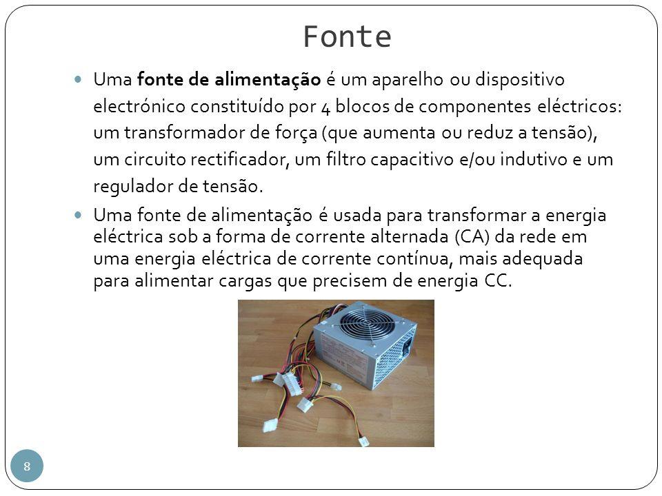 Fonte 8 Uma fonte de alimentação é um aparelho ou dispositivo electrónico constituído por 4 blocos de componentes eléctricos: um transformador de forç