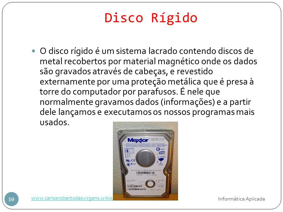 Disco Rígido Informática Aplicada www.carlosrobertodasvirgens.wikispaces.ce 10 O disco rígido é um sistema lacrado contendo discos de metal recobertos