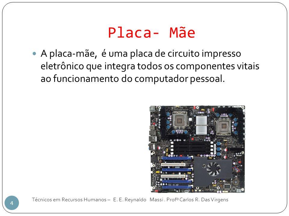 Placa- Mãe Técnicos em Recursos Humanos – E. E. Reynaldo Massi. Profº Carlos R. Das Virgens 4 A placa-mãe, é uma placa de circuito impresso eletrônico