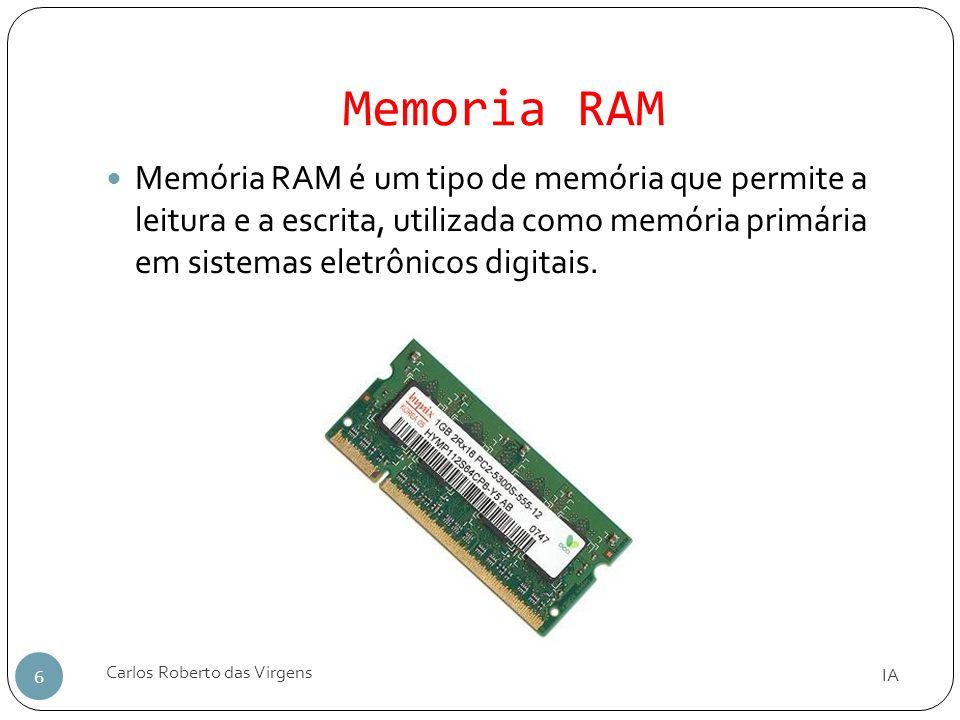 Memoria RAM IA Carlos Roberto das Virgens 6 Memória RAM é um tipo de memória que permite a leitura e a escrita, utilizada como memória primária em sis