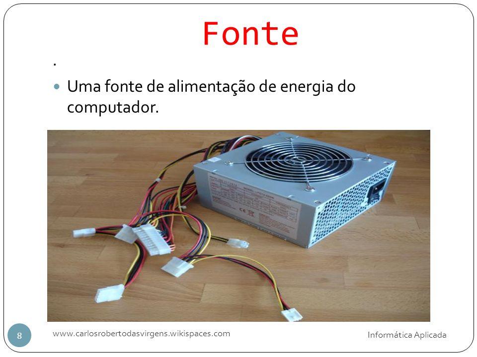 Fonte Informática Aplicada www.carlosrobertodasvirgens.wikispaces.com 8. Uma fonte de alimentação de energia do computador.