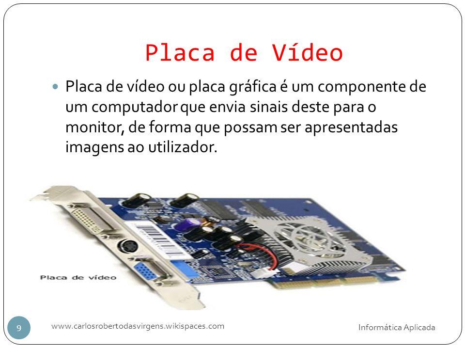 Placa de Vídeo Informática Aplicada www.carlosrobertodasvirgens.wikispaces.com 9 Placa de vídeo ou placa gráfica é um componente de um computador que