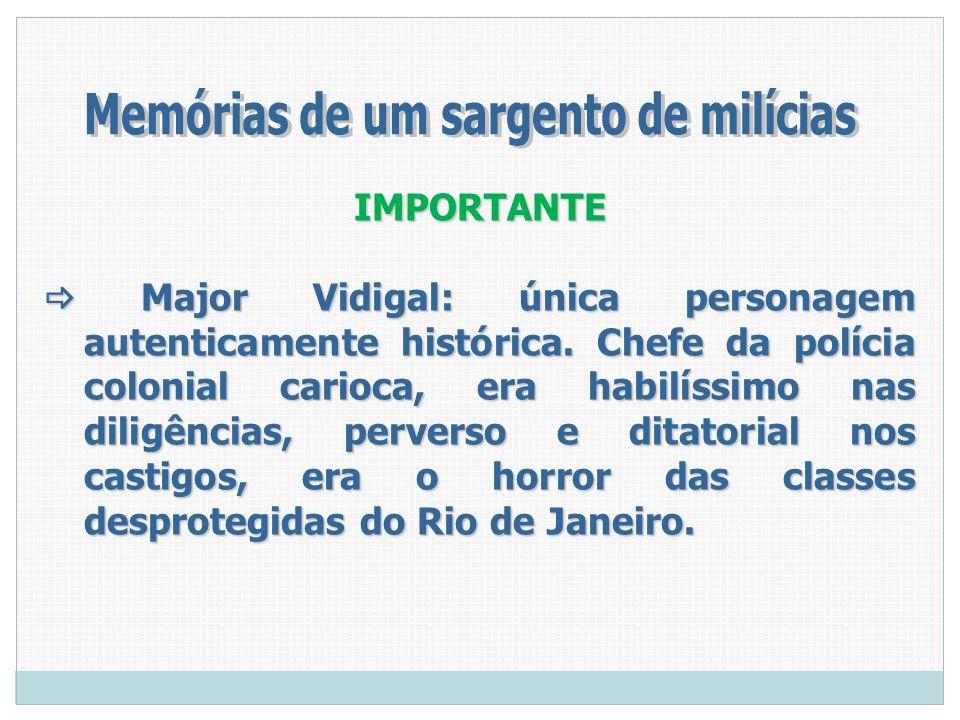IMPORTANTE Major Vidigal: única personagem autenticamente histórica. Chefe da polícia colonial carioca, era habilíssimo nas diligências, perverso e di
