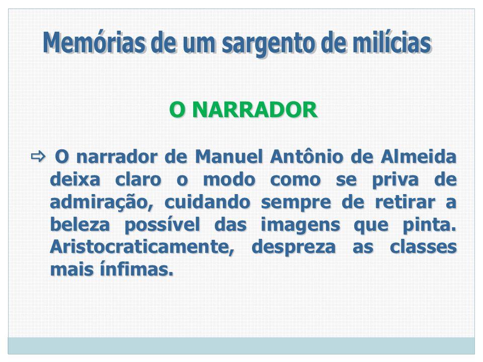 O NARRADOR O narrador de Manuel Antônio de Almeida deixa claro o modo como se priva de admiração, cuidando sempre de retirar a beleza possível das ima