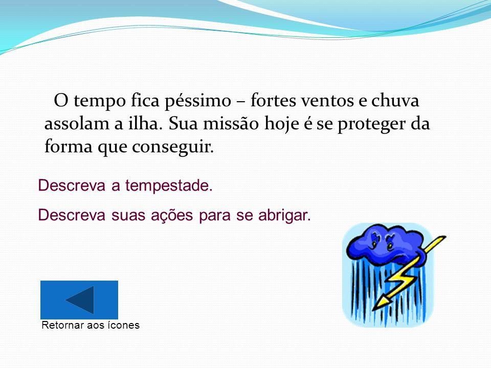 O tempo fica péssimo – fortes ventos e chuva assolam a ilha. Sua missão hoje é se proteger da forma que conseguir. Descreva a tempestade. Descreva sua