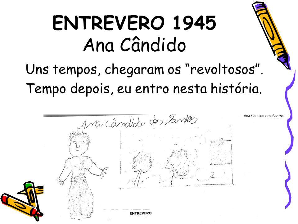 ENTREVERO 1945 Ana Cândido Uns tempos, chegaram os revoltosos. Tempo depois, eu entro nesta história.