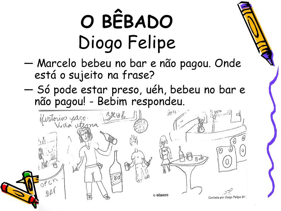 O BÊBADO Diogo Felipe Marcelo bebeu no bar e não pagou. Onde está o sujeito na frase? Só pode estar preso, uéh, bebeu no bar e não pagou! - Bebim resp