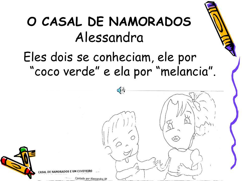 O CASAL DE NAMORADOS Alessandra Eles dois se conheciam, ele por coco verde e ela por melancia.