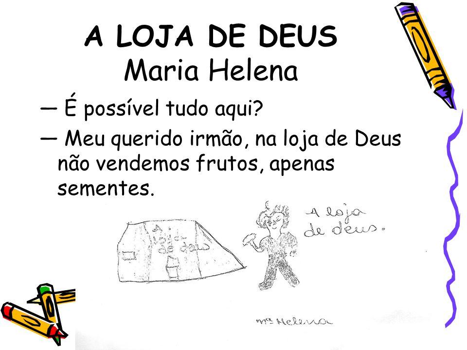 A LOJA DE DEUS Maria Helena É possível tudo aqui? Meu querido irmão, na loja de Deus não vendemos frutos, apenas sementes.