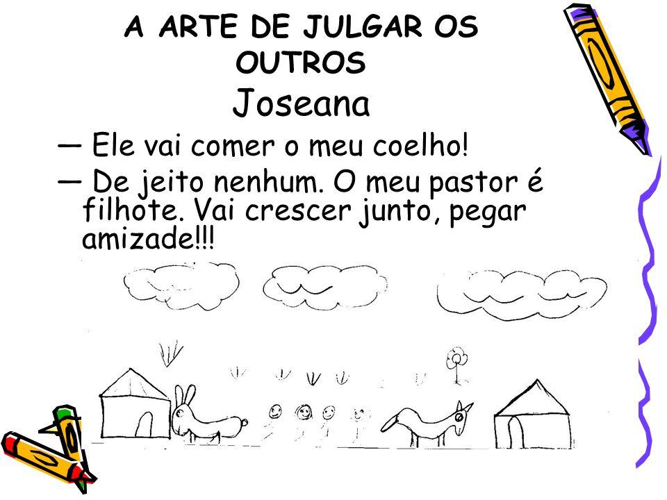 A ARTE DE JULGAR OS OUTROS Joseana Ele vai comer o meu coelho! De jeito nenhum. O meu pastor é filhote. Vai crescer junto, pegar amizade!!!
