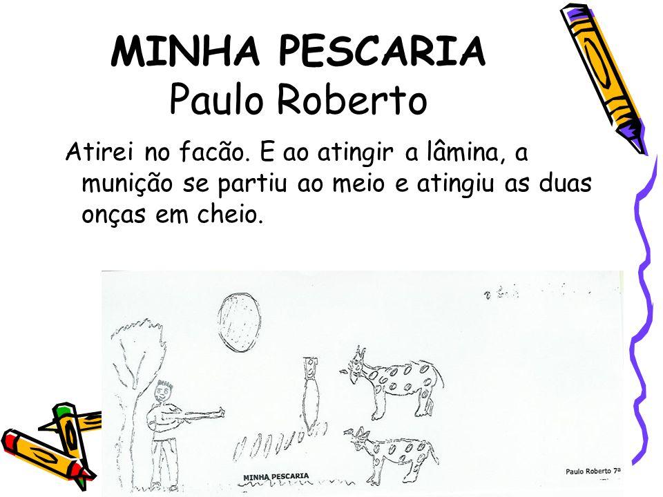 MINHA PESCARIA Paulo Roberto Atirei no facão. E ao atingir a lâmina, a munição se partiu ao meio e atingiu as duas onças em cheio.