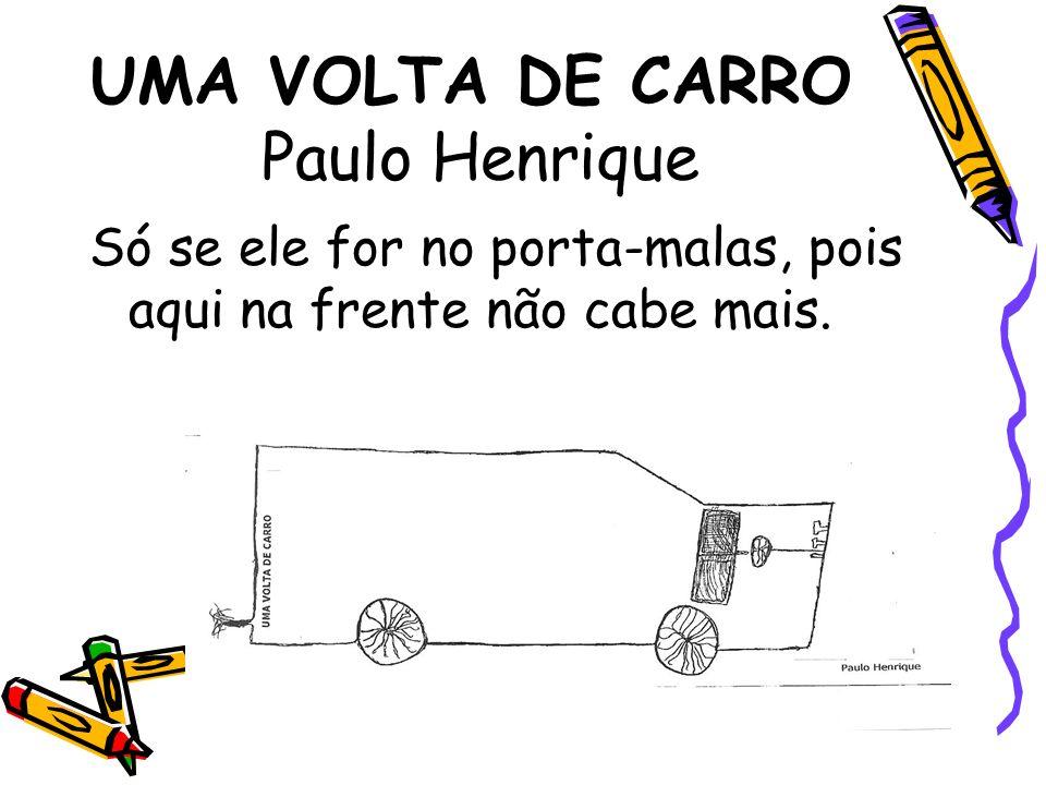 UMA VOLTA DE CARRO Paulo Henrique Só se ele for no porta-malas, pois aqui na frente não cabe mais.