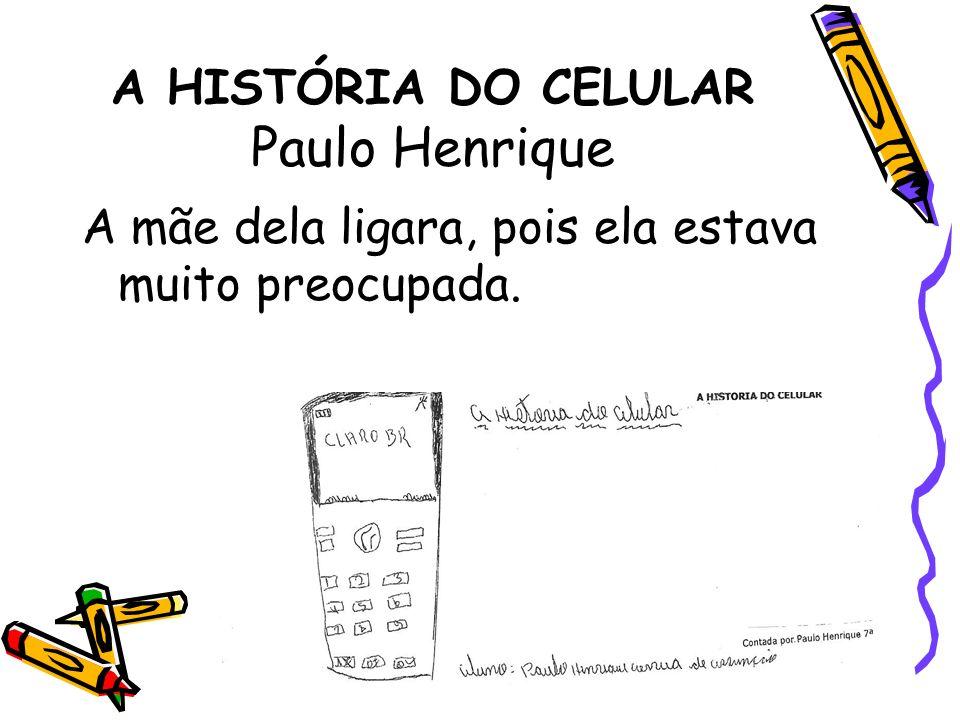 A HISTÓRIA DO CELULAR Paulo Henrique A mãe dela ligara, pois ela estava muito preocupada.
