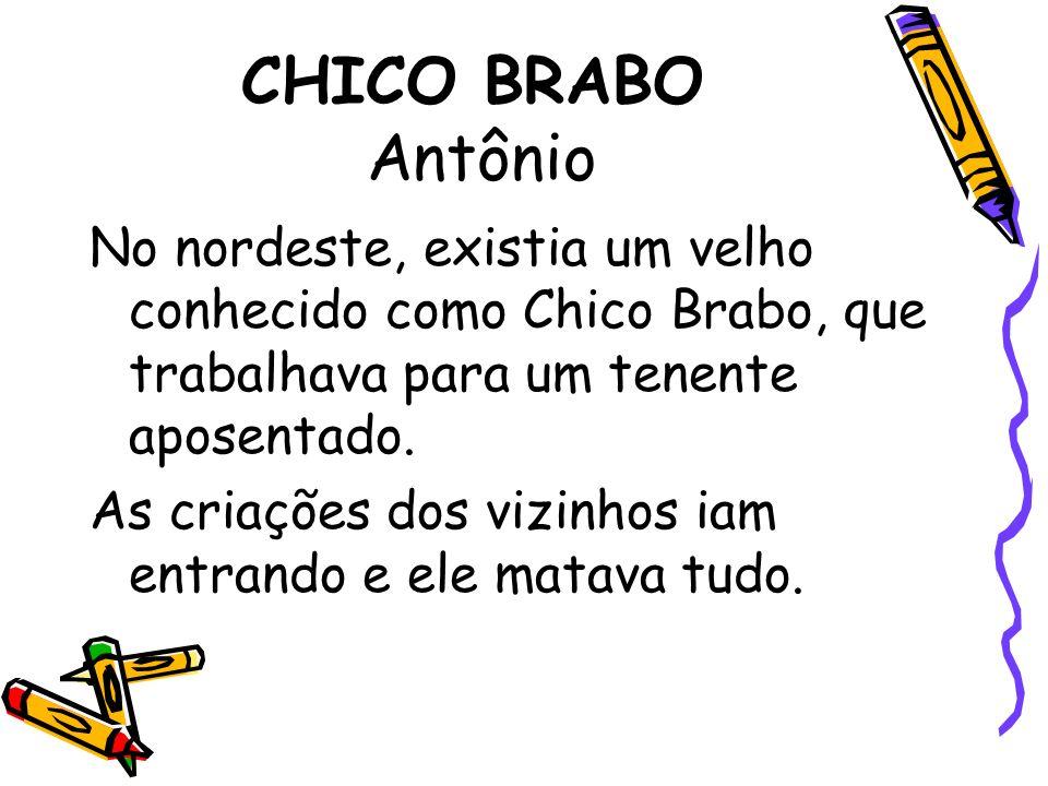 CHICO BRABO Antônio No nordeste, existia um velho conhecido como Chico Brabo, que trabalhava para um tenente aposentado. As criações dos vizinhos iam