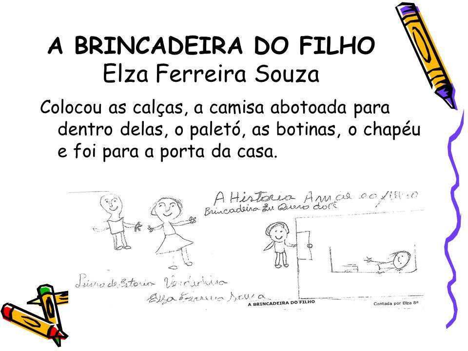 A BRINCADEIRA DO FILHO Elza Ferreira Souza Colocou as calças, a camisa abotoada para dentro delas, o paletó, as botinas, o chapéu e foi para a porta d