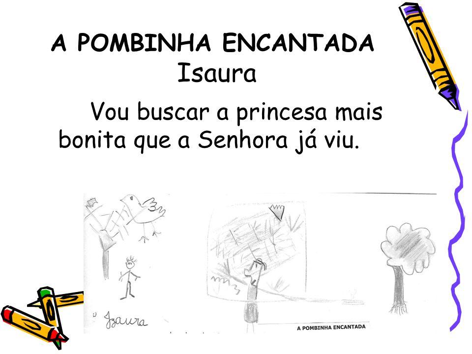 A POMBINHA ENCANTADA Isaura Vou buscar a princesa mais bonita que a Senhora já viu.