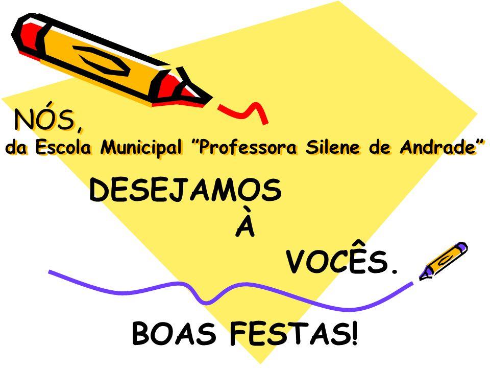 NÓS, da Escola Municipal Professora Silene de Andrade NÓS, da Escola Municipal Professora Silene de Andrade DESEJAMOS À VOCÊS. BOAS FESTAS!