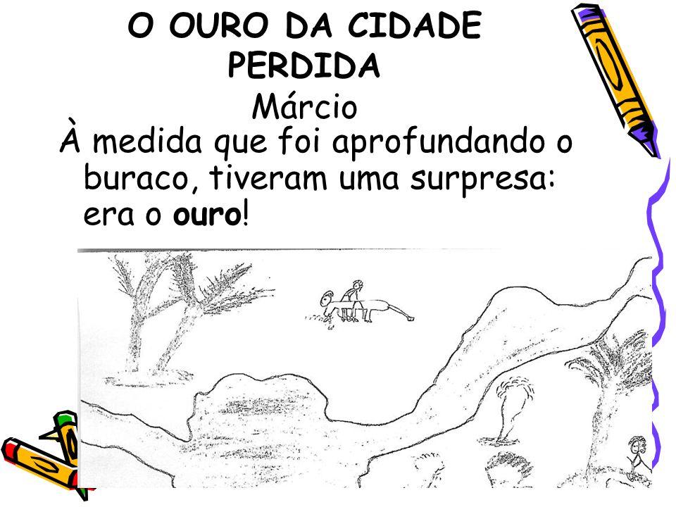 O OURO DA CIDADE PERDIDA Márcio À medida que foi aprofundando o buraco, tiveram uma surpresa: era o ouro!