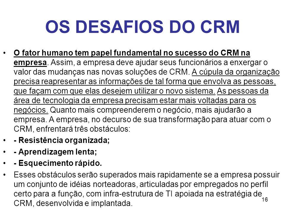 16 OS DESAFIOS DO CRM O fator humano tem papel fundamental no sucesso do CRM na empresa. Assim, a empresa deve ajudar seus funcionários a enxergar o v