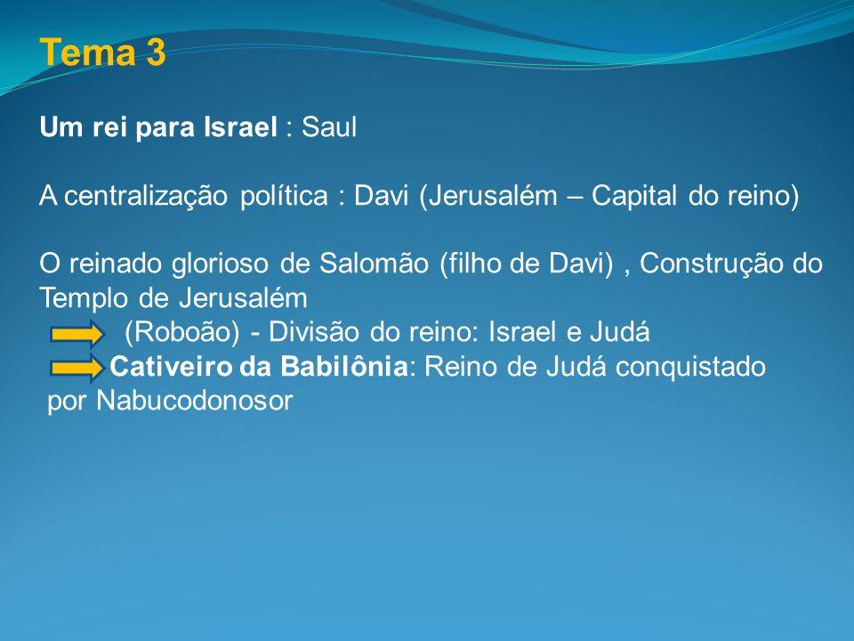 Tema 3 Um rei para Israel : Saul A centralização política : Davi (Jerusalém – Capital do reino) O reinado glorioso de Salomão (filho de Davi), Constru