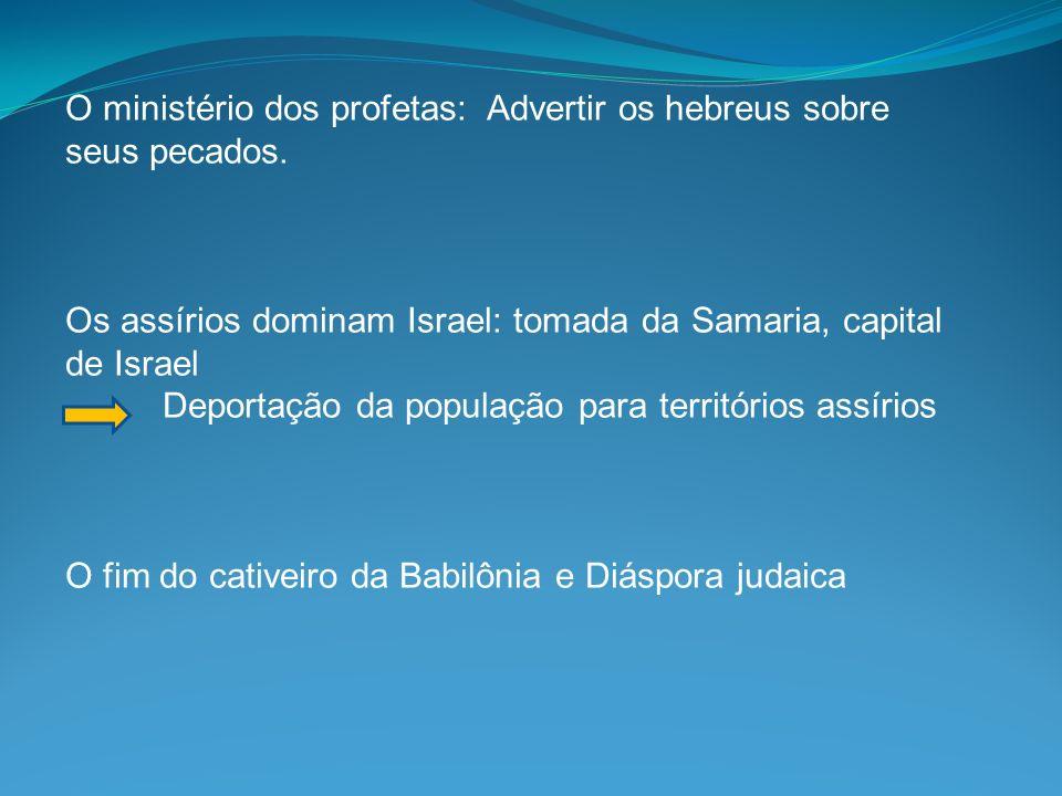 O ministério dos profetas: Advertir os hebreus sobre seus pecados. Os assírios dominam Israel: tomada da Samaria, capital de Israel Deportação da popu