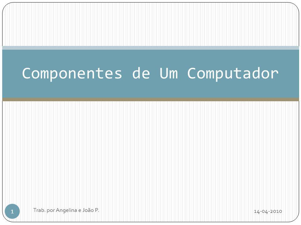 Componentes de Um Computador 14-04-2010 1 Trab. por Angelina e João P.