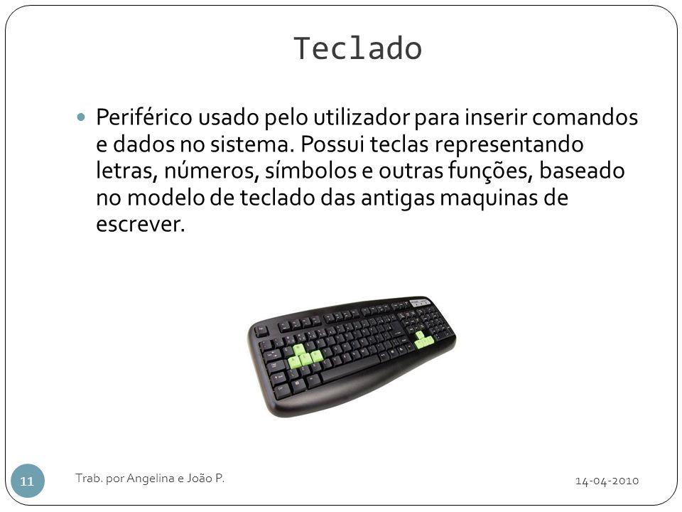 Teclado 14-04-2010 Trab. por Angelina e João P. 11 Periférico usado pelo utilizador para inserir comandos e dados no sistema. Possui teclas representa