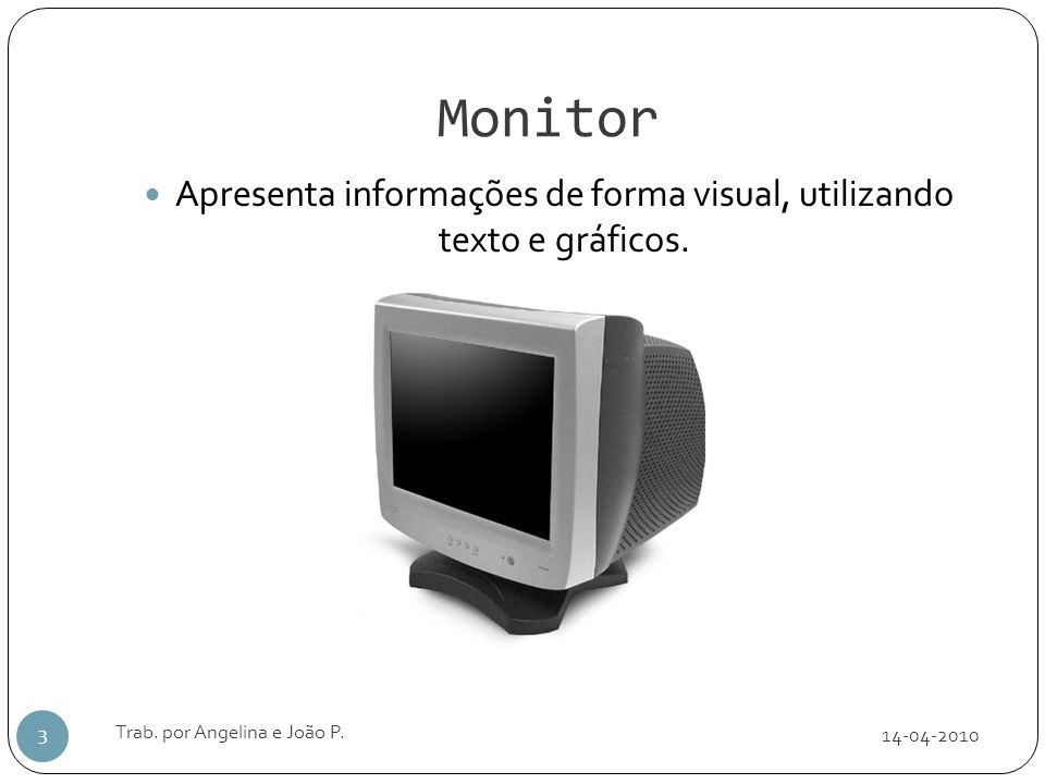 Monitor 14-04-2010 Trab. por Angelina e João P. 3 Apresenta informações de forma visual, utilizando texto e gráficos.