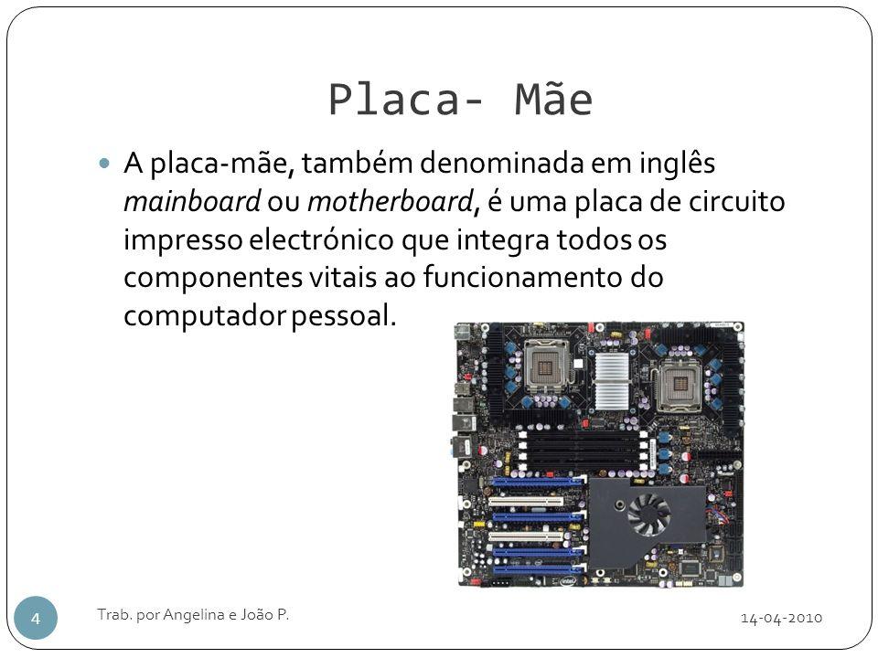 Placa- Mãe 14-04-2010 Trab. por Angelina e João P. 4 A placa-mãe, também denominada em inglês mainboard ou motherboard, é uma placa de circuito impres