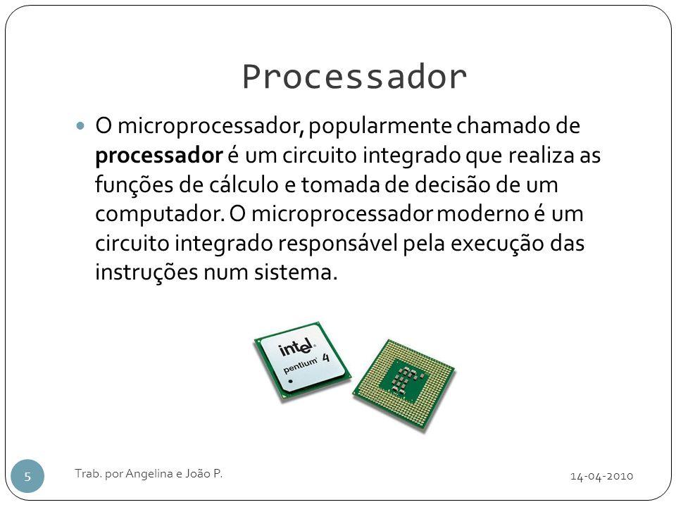 Processador 14-04-2010 Trab. por Angelina e João P. 5 O microprocessador, popularmente chamado de processador é um circuito integrado que realiza as f