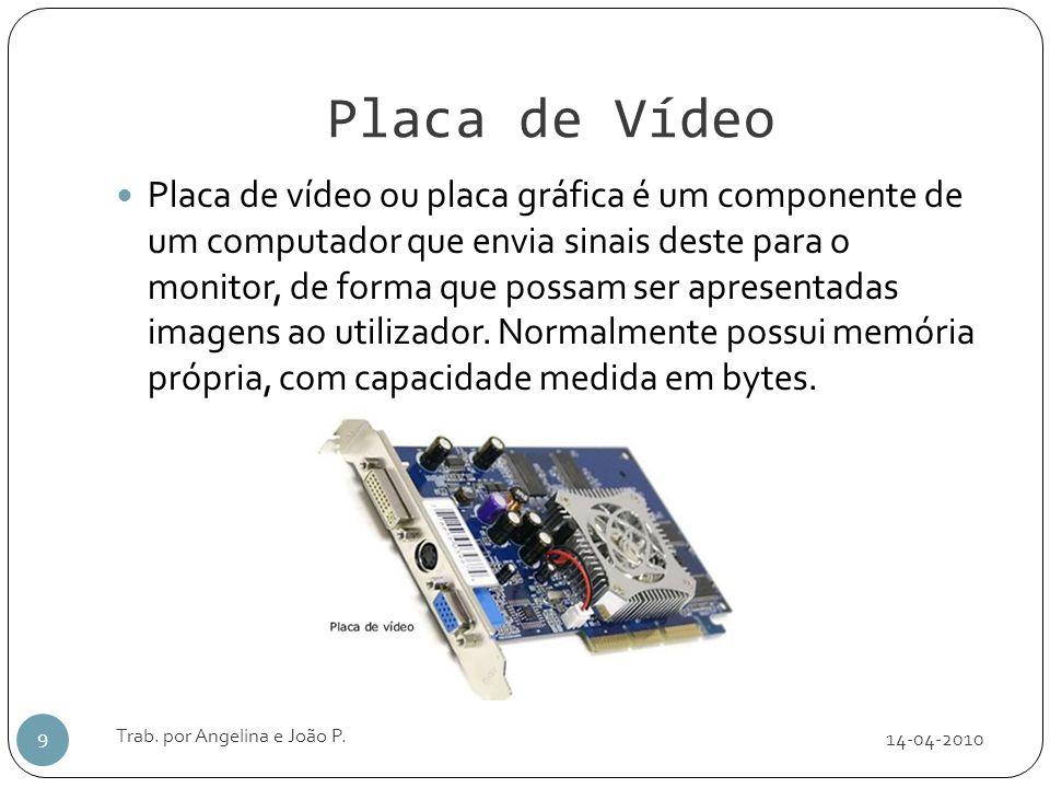 Placa de Vídeo 14-04-2010 Trab. por Angelina e João P. 9 Placa de vídeo ou placa gráfica é um componente de um computador que envia sinais deste para
