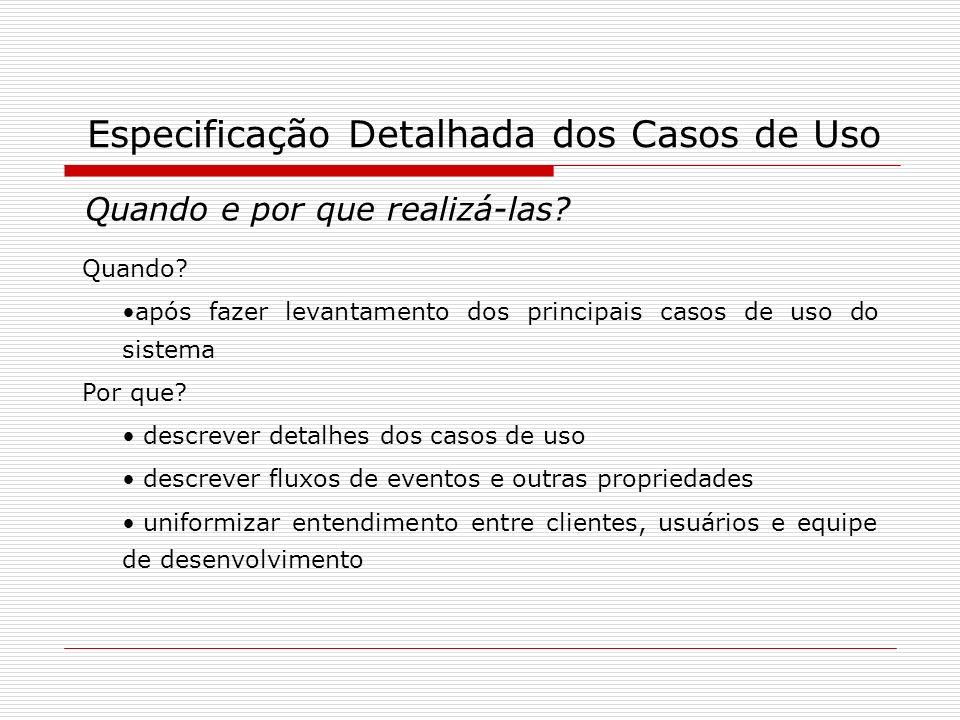 Especificação Detalhada dos Casos de Uso Quando e por que realizá-las? Quando? após fazer levantamento dos principais casos de uso do sistema Por que?