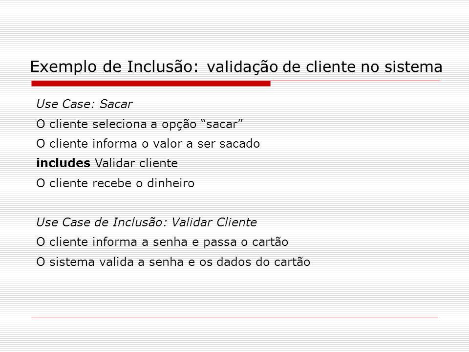 Exemplo de Inclusão: validação de cliente no sistema Use Case: Sacar O cliente seleciona a opção sacar O cliente informa o valor a ser sacado includes