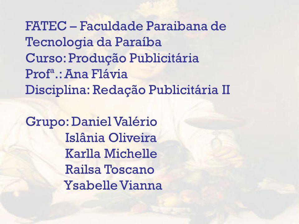 FATEC – Faculdade Paraibana de Tecnologia da Paraíba Curso: Produção Publicitária Profª.: Ana Flávia Disciplina: Redação Publicitária II Grupo: Daniel