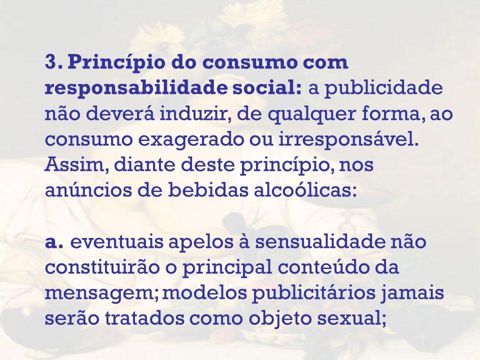 3. Princípio do consumo com responsabilidade social: a publicidade não deverá induzir, de qualquer forma, ao consumo exagerado ou irresponsável. Assim