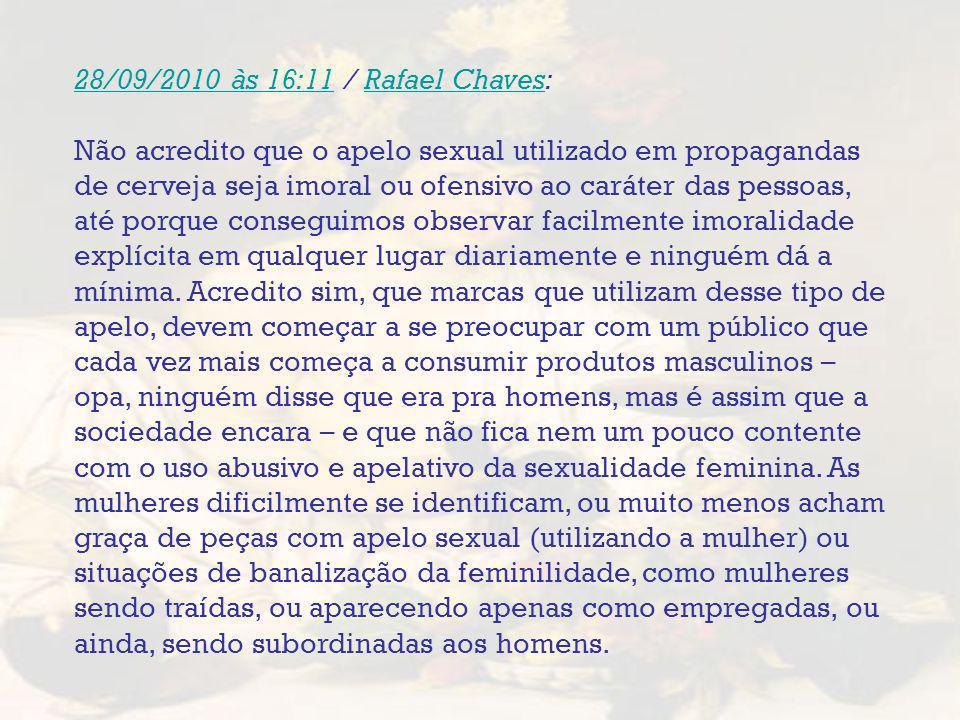 28/09/2010 às 16:1128/09/2010 às 16:11 / Rafael Chaves:Rafael Chaves Não acredito que o apelo sexual utilizado em propagandas de cerveja seja imoral o