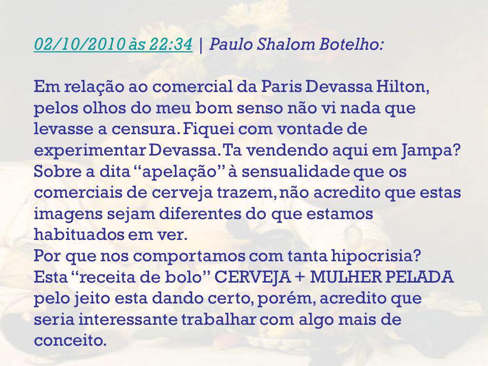 02/10/2010 às 22:3402/10/2010 às 22:34 | Paulo Shalom Botelho: Em relação ao comercial da Paris Devassa Hilton, pelos olhos do meu bom senso não vi na