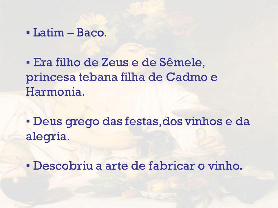 Latim – Baco. Era filho de Zeus e de Sêmele, princesa tebana filha de Cadmo e Harmonia. Deus grego das festas,dos vinhos e da alegria. Descobriu a art