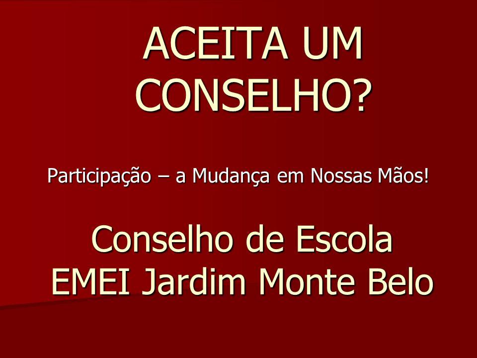 ACEITA UM CONSELHO? Participação – a Mudança em Nossas Mãos! Conselho de Escola EMEI Jardim Monte Belo