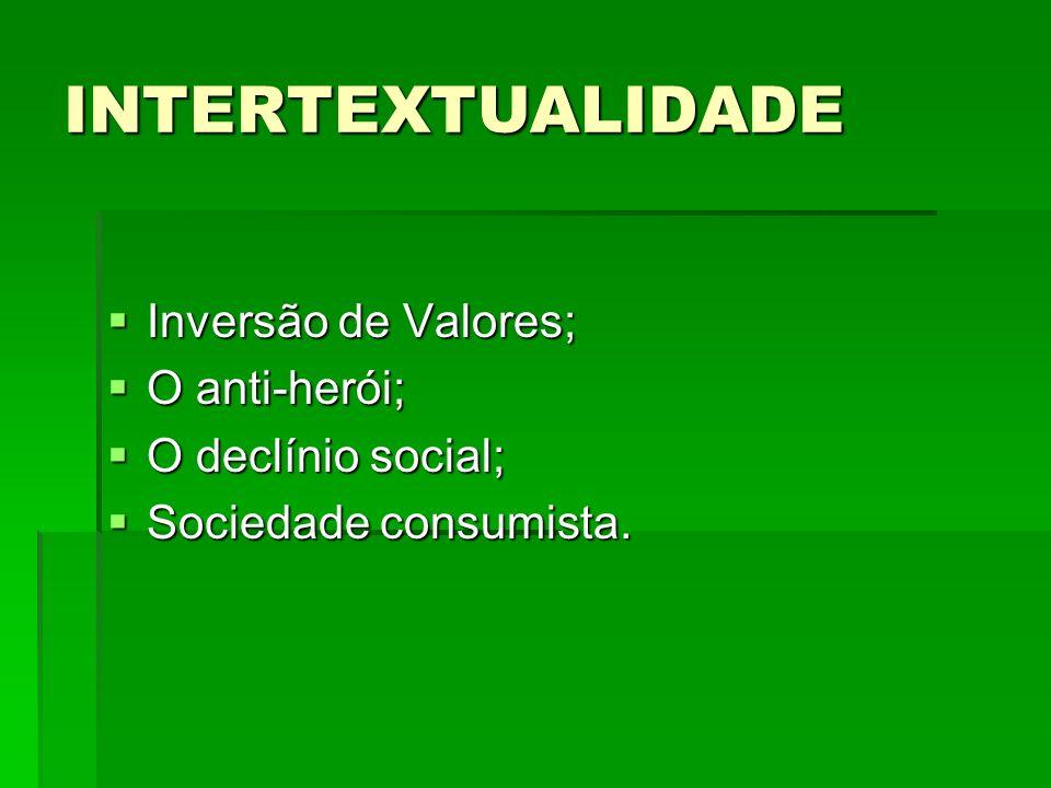 INTERTEXTUALIDADE Inversão de Valores; Inversão de Valores; O anti-herói; O anti-herói; O declínio social; O declínio social; Sociedade consumista. So